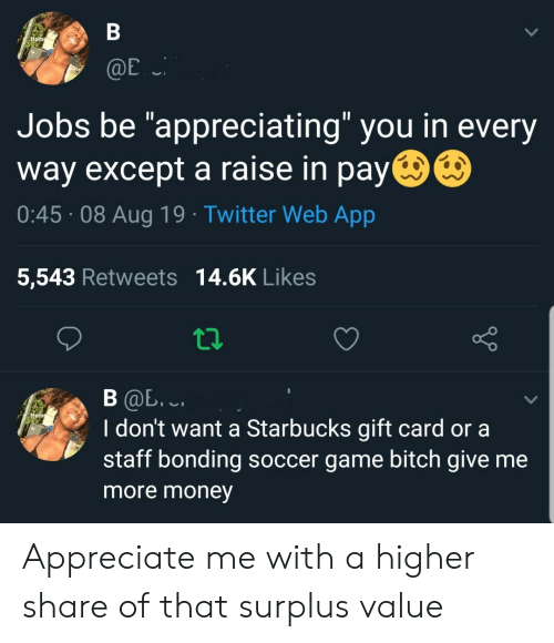 """Bitch, Money, and Soccer: В  Home  @E  Jobs be """"appreciating"""" you in every  way except a raise in pay  0:45 08 Aug 19 Twitter Web App  5,543 Retweets 14.6K Likes  В Ф. .  I don't want a Starbucks gift card or a  staff bonding soccer game bitch give me  Hom  more money Appreciate me with a higher share of that surplus value"""