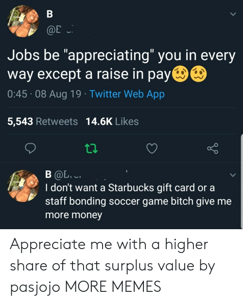 """Bitch, Dank, and Memes: В  Home  @E  Jobs be """"appreciating"""" you in every  way except a raise in pay  0:45 08 Aug 19 Twitter Web App  5,543 Retweets 14.6K Likes  В Ф. .  I don't want a Starbucks gift card or a  staff bonding soccer game bitch give me  Hom  more money Appreciate me with a higher share of that surplus value by pasjojo MORE MEMES"""