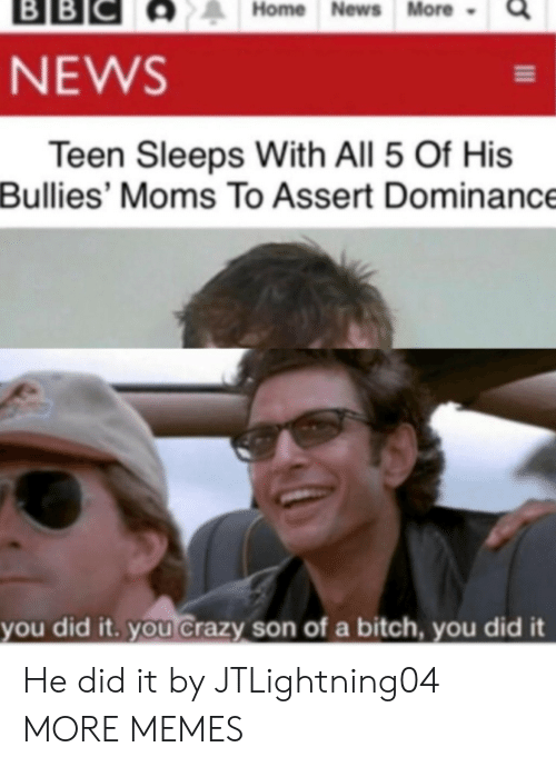 Sleeps: ВBІС  BB  Home News More  NEWS  Teen Sleeps With All 5 Of His  Bullies' Moms To Assert Dominance  you did it. you Crazy son of a bitch, you did it He did it by JTLightning04 MORE MEMES