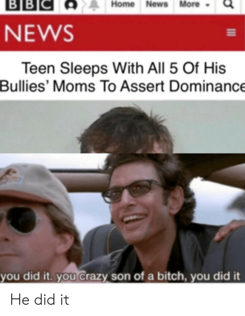 Sleeps: ВBІС  BB  Home News More  NEWS  Teen Sleeps With All 5 Of His  Bullies' Moms To Assert Dominance  you did it. you Crazy son of a bitch, you did it He did it