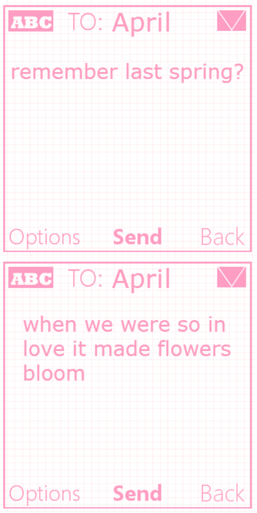 Love, Flowers, and Spring: двс ТО: Арril  remember last spring?  Вack  Options  Send   двс ТО: Арril  when we were so in  love it made flowers  bloom  Вack  Options  Send