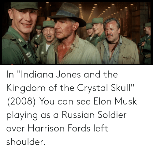 """Fords: ИАЛ In """"Indiana Jones and the Kingdom of the Crystal Skull"""" (2008) You can see Elon Musk playing as a Russian Soldier over Harrison Fords left shoulder."""