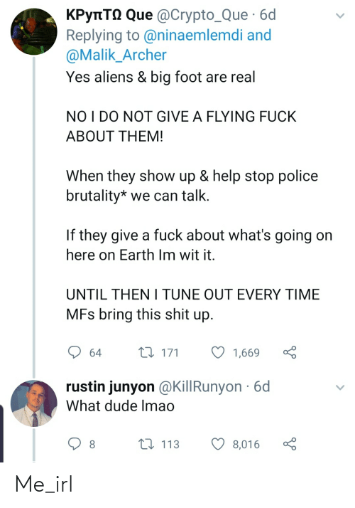 Dude, Police, and Shit: КРупТо Que @Crypto_Que 6d  Replying to @ninaemlemdi and  @Malik_Archer  Yes aliens & big foot are real  NO I DO NOT GIVE A FLYING FUCK  ABOUT THEM!  When they show up & help stop police  brutality* we can talk.  If they give a fuck about what's going on  here on Earth Im wit it.  UNTIL THEN I TUNE OUT EVERY TIME  MFs bring this shit up.  27 171  1,669  64  rustin junyon @KillRunyon · 6d  What dude Imao  t7 113  8,016 Me_irl