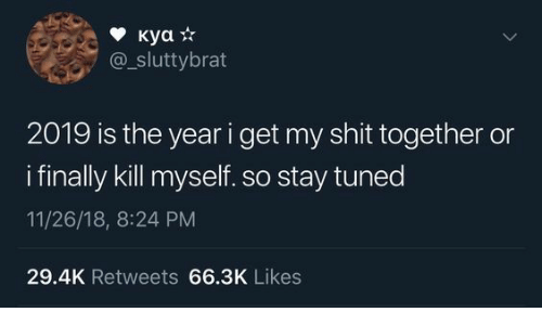 Tuned: куа *  sluttybrat  2019 is the year i get my shit together or  ifinally kill myself. so stay tuned  11/26/18, 8:24 PM  29.4K Retweets 66.3K Likes