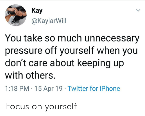 you dont care: Кay  @KaylarWill  You take so much unnecessary  pressure off yourself when you  don't care about keeping up  with others.  1:18 PM 15 Apr 19 Twitter for iPhone Focus on yourself