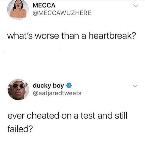 cheated: МЕССА  @MECCAWUZHERE  what's worse than a heartbreak?  ducky boy  @eatjaredtweets  ever cheated on a test and still  failed?