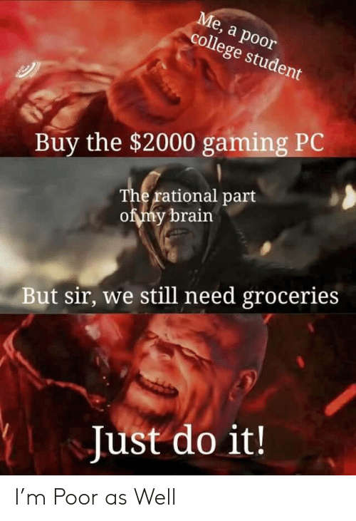College Student: Ме, а роor  college student  Buy the $2000 gaming PC  The rational part  of my brain  But sir, we still need groceries  Just do it! I'm Poor as Well