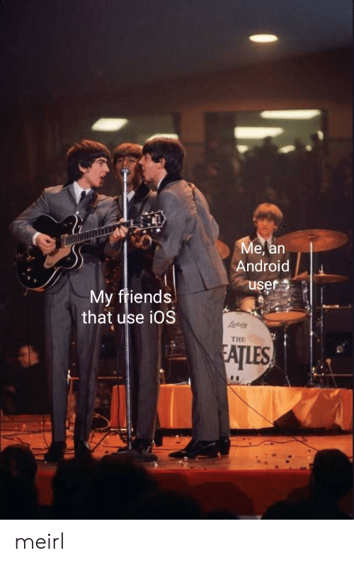 ios: Ме, an  Android  user  My friends  that use iOS  Lastaly  THE  FATLES meirl