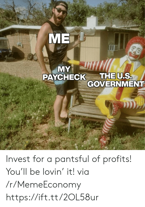 Lovin: МЕ  MY  THE U.S.  GOVERNMENT  PAYCHECK Invest for a pantsful of profits! You'll be lovin' it! via /r/MemeEconomy https://ift.tt/2OL58ur