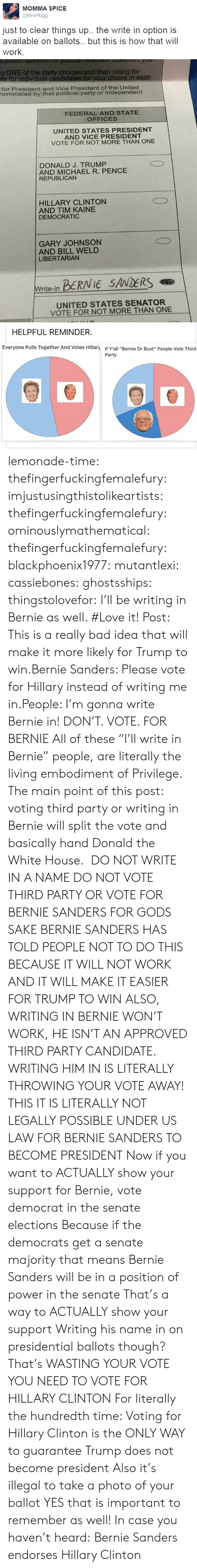 "Bad, Bernie Sanders, and cnn.com: МОММА $PICЕ  @MrsPlugg  just to clear things up. the write in option is  available on ballots.. but this is how that will  work.   ONE of the party choices and then voting for  te for individual candidates for your choice in each  for President and Vice President of the United  nominated by that political party or independent  FEDERAL AND STATE  OFFICES  UNITED STATES PRESIDENT  AND VICE PRESIDENT  VOTE FOR NOT MORE THAN ONE  DONALD J. TRUMP  AND MICHAEL R. PENCE  REPUBLICAN  HILLARY CLINTON  AND TIM KAINE  DEMOCRATIC  GARY JOHNSON  AND BILL WELD  LIBERTARIAN  BERNIE SANDERS  Write-in  UNITED STATES SENATOR  VOTE FOR NOT MORE THAN ONE   HELPFUL REMINDER  Everyone Pulls Together And Votes Hillary  If Y'all ""Bernie Or Bust"" People Vote Third  Party lemonade-time:  thefingerfuckingfemalefury:  imjustusingthistolikeartists:  thefingerfuckingfemalefury:  ominouslymathematical:  thefingerfuckingfemalefury:  blackphoenix1977:  mutantlexi:  cassiebones:  ghostsships:  thingstolovefor:    I'll be writing in Bernie as well. #Love it!  Post: This is a really bad idea that will make it more likely for Trump to win.Bernie Sanders: Please vote for Hillary instead of writing me in.People: I'm gonna write Bernie in!  DON'T. VOTE. FOR BERNIE  All of these ""I'll write in Bernie"" people, are literally the living embodiment of Privilege.  The main point of this post: voting third party or writing in Bernie will split the vote and basically hand Donald the White House.   DO NOT WRITE IN A NAME DO NOT VOTE THIRD PARTY OR VOTE FOR BERNIE SANDERS FOR GODS SAKE BERNIE SANDERS HAS TOLD PEOPLE NOT TO DO THIS BECAUSE IT WILL NOT WORK AND IT WILL MAKE IT EASIER FOR TRUMP TO WIN   ALSO, WRITING IN BERNIE WON'T WORK, HE ISN'T AN APPROVED THIRD PARTY CANDIDATE. WRITING HIM IN IS LITERALLY THROWING YOUR VOTE AWAY!  THIS IT IS LITERALLY NOT LEGALLY POSSIBLE UNDER US LAW FOR BERNIE SANDERS TO BECOME PRESIDENT Now if you want to ACTUALLY show your support for Bernie, vote democrat in the senate elections Because if the democrats get a senate majority that means Bernie Sanders will be in a position of power in the senate  That's a way to ACTUALLY show your support  Writing his name in on presidential ballots though? That's WASTING YOUR VOTE  YOU NEED TO VOTE FOR HILLARY CLINTON  For literally the hundredth time: Voting for Hillary Clinton is the ONLY WAY to guarantee Trump does not become president   Also it's illegal to take a photo of your ballot  YES that is important to remember as well!  In case you haven't heard: Bernie Sanders endorses Hillary Clinton"