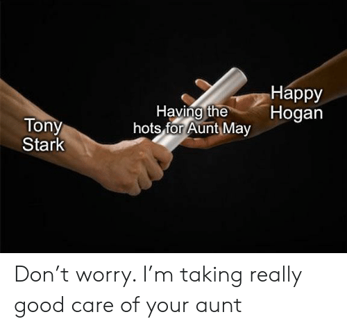 tony stark: Нарру  Hogan  Having the  hots for Aunt May  Tony  Stark Don't worry. I'm taking really good care of your aunt