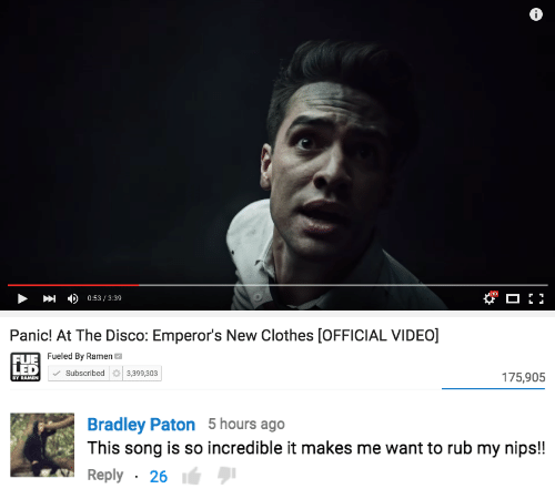 Rub My: но  0:53 / 3:39  Panic! At The Disco: Emperor's New Clothes [OFFICIAL VIDEO]  FUE Fueled By Ramen  LED  Subscribed  3,399,303  175,905  BY RAMEN   Bradley Paton 5 hours ago  This song is so incredible it makes me want to rub my nips!!  Reply · 26