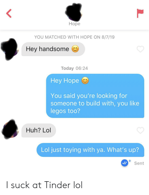 I Suck: Ноpe  YOU MATCHED WITH HOPE ON 8/7/19  Hey handsome  AA  Today 06:24  Нey Hope  You said you're looking for  someone to build with, you like  legos too?  Huh? Lol  Lol just toying with ya. What's up?  +  Sent  L I suck at Tinder lol