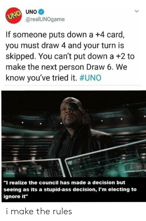"""Put Down: О UNo@  U@realUNOgame  If someone puts down a +4 card,  you must draw 4 and your turn is  skipped. You can't put down a +2 to  make the next person Draw 6. We  know you've tried it. #UNO  """"I realize the council has made a decision but  seeing as its a stupid-ass decision, I'm electing to  ignore it"""" i make the rules"""