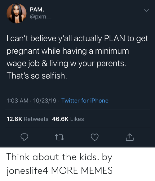 minimum-wage-job: РАМ.  @pxm  I can't believe y'all actually PLAN to get  pregnant while having a minimum  wage job & living w your parents.  That's so selfish  1:03 AM 10/23/19 Twitter for iPhone  12.6K Retweets 46.6K Likes Think about the kids. by joneslife4 MORE MEMES