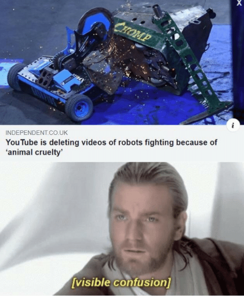 Cruelty: СHOMP  INDEPENDENT.Co.UK  YouTube is deleting videos of robots fighting because of  'animal cruelty'  [visible confusion]