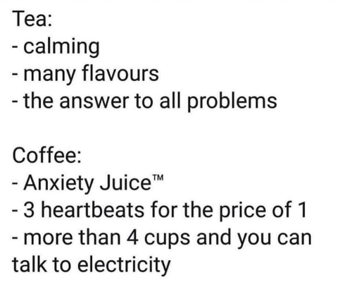 "Calming: Теа:  -calming  -many flavours  -the answer to all problems  Coffee:  - Anxiety Juice""  - 3 heartbeats for the price of 1  - more than 4 cups and you can  talk to electricity  TM"