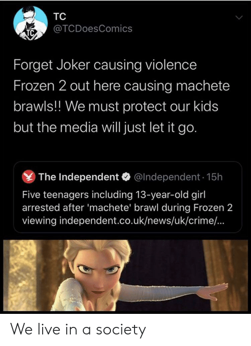 Must Protect: ТC  @TCDoesComics  TC  Forget Joker causing violence  Frozen 2 out here causing machete  brawls!! We must protect our kids  but the media will just let it go.  The Independent  @Independent 15h  Five teenagers including 13-year-old girl  arrested after 'machete' brawl during Frozen 2  viewing independent.co.uk/news/uk/crime/.. We live in a society