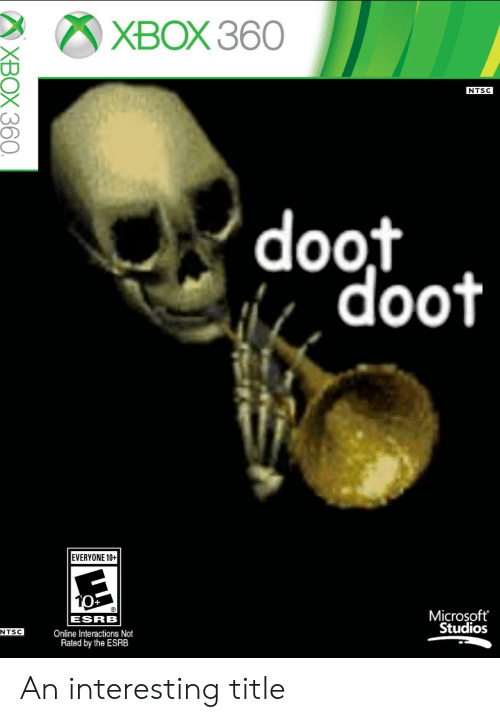 Microsoft, Xbox, and Xbox 360: ХВОХ 360  NTSC  'doot  doot  EVERYONE 10+  Microsoft  Studios  ESRB  NTSC  Online Interactions Not  Rated by the ESRB  XBOX 360. An interesting title