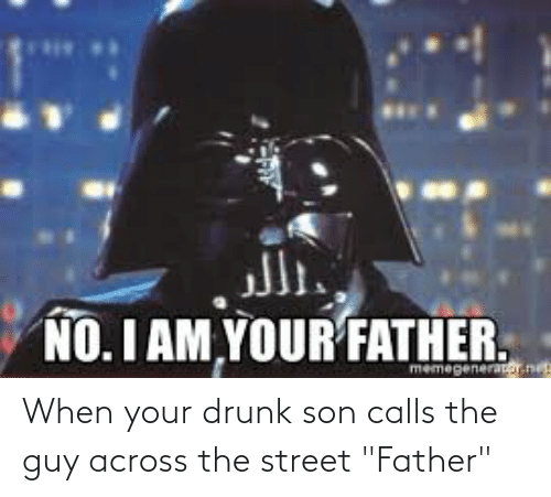 """Your Drunk: الر.  NO. I AM YOUR FATHER.  memegenerator.ne When your drunk son calls the guy across the street """"Father"""""""