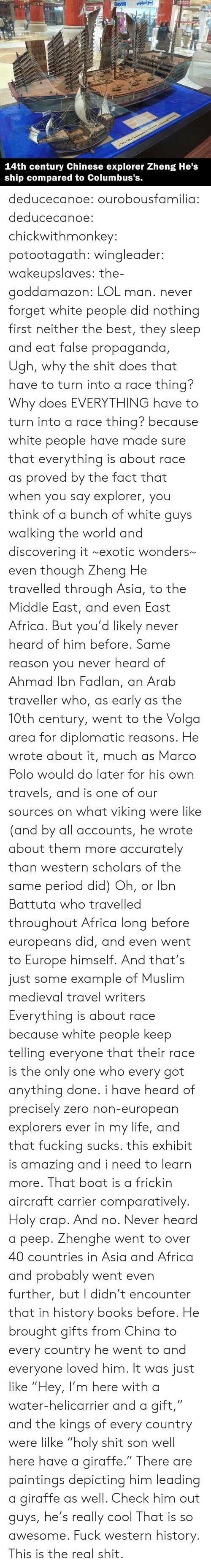 "Muslim: بوكسيلوس  SPLUS  Ma  A  83INT  14th century Chinese explorer Zheng He's  ship compared to Columbus's. deducecanoe: ourobousfamilia:  deducecanoe:  chickwithmonkey:  potootagath:  wingleader:  wakeupslaves:  the-goddamazon:  LOL man.  never forget white people did nothing first neither the best, they sleep and eat false propaganda,  Ugh, why the shit does that have to turn into a race thing? Why does EVERYTHING have to turn into a race thing?  because white people have made sure that everything is about race as proved by the fact that when you say explorer, you think of a bunch of white guys walking the world and discovering it ~exotic wonders~ even though Zheng He travelled through Asia, to the Middle East, and even East Africa. But you'd likely never heard of him before. Same reason you never heard of Ahmad Ibn Fadlan, an Arab traveller who, as early as the 10th century, went to the Volga area for diplomatic reasons. He wrote about it, much as Marco Polo would do later for his own travels, and is one of our sources on what viking were like (and by all accounts, he wrote about them more accurately than western scholars of the same period did) Oh, or Ibn Battuta who travelled throughout Africa long before europeans did, and even went to Europe himself. And that's just some example of Muslim medieval travel writers Everything is about race because white people keep telling everyone that their race is the only one who every got anything done.  i have heard of precisely zero non-european explorers ever in my life, and that fucking sucks. this exhibit is amazing and i need to learn more.  That boat is a frickin aircraft carrier comparatively. Holy crap. And no. Never heard a peep.  Zhenghe went to over 40 countries in Asia and Africa and probably went even further, but I didn't encounter that in history books before. He brought gifts from China to every country he went to and everyone loved him. It was just like ""Hey, I'm here with a water-helicarrier and a gift,"" and the kings of every country were lilke ""holy shit son well here have a giraffe."" There are paintings depicting him leading a giraffe as well. Check him out guys, he's really cool  That is so awesome. Fuck western history. This is the real shit."