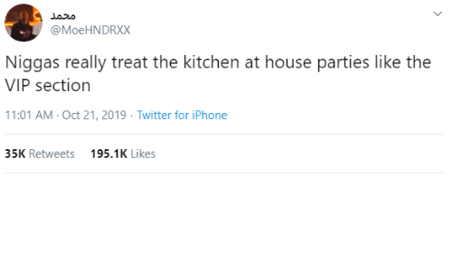 niggas: محمد  @MoeHNDRXX  Niggas really treat the kitchen at house parties like the  VIP section  11:01 AM - Oct 21, 2019 · Twitter for iPhone  35K Retweets  195.1K Likes