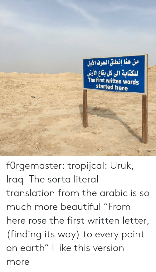 "literal: من هنا إنطلق الحرف الأول  للكتابة الى كل با الاري  The first written words  started here f0rgemaster:  tropijcal: Uruk, Iraq   The sorta literal translation from the arabic is so much more beautiful ""From here rose the first written letter, (finding its way) to every point on earth"" I like this version more"