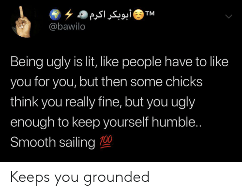 grounded: ۶ ۵ أبوبکر اکرم  @bawilo  TM  Being ugly is lit, like people have to like  you for you, but then some chicks  think you really fine, but you ugly  enough to keep yourself humble..  Smooth sailing 0 Keeps you grounded