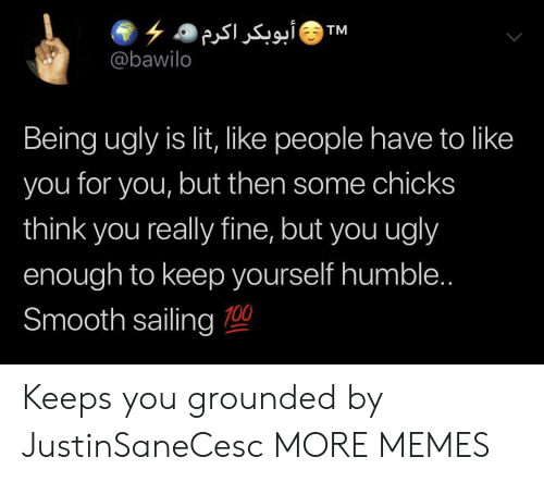 grounded: ۶ ۵ أبوبکر اکرم  @bawilo  TM  Being ugly is lit, like people have to like  you for you, but then some chicks  think you really fine, but you ugly  enough to keep yourself humble..  Smooth sailing 0 Keeps you grounded by JustinSaneCesc MORE MEMES