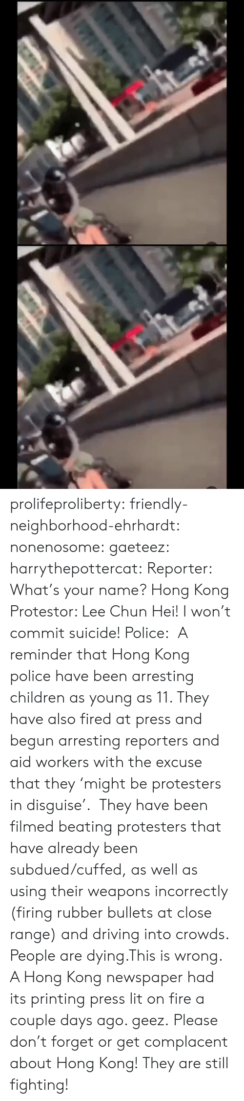 reporters: के.  ॥ल prolifeproliberty:  friendly-neighborhood-ehrhardt:  nonenosome:  gaeteez:   harrythepottercat:  Reporter: What's your name? Hong Kong Protestor: Lee Chun Hei! I won't commit suicide! Police:    A reminder that Hong Kong police have been arresting children as young as 11. They have also fired at press and begun arresting reporters and aid workers with the excuse that they 'might be protesters in disguise'.  They have been filmed beating protesters that have already been subdued/cuffed, as well as using their weapons incorrectly (firing rubber bullets at close range) and driving into crowds.  People are dying.This is wrong.    A Hong Kong newspaper had its printing press lit on fire a couple days ago.   geez.   Please don't forget or get complacent about Hong Kong! They are still fighting!