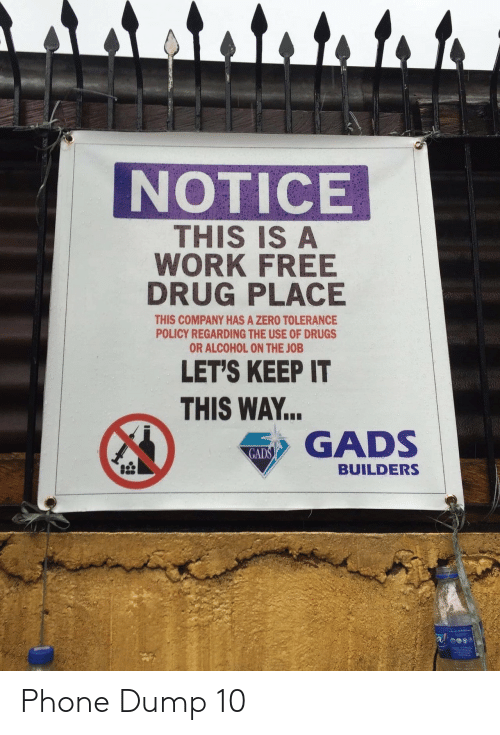 Drugs, Phone, and Zero: र ।  NOTICE  THIS IS A  WORK FREE  DRUG PLACE  THIS COMPANY HAS A ZERO TOLERANCE  POLICY REGARDING THE USE OF DRUGS  OR ALCOHOL ON THE JOB  LET'S KEEP IT  THIS WAY..  GADS  GADS  BUILDERS Phone Dump 10