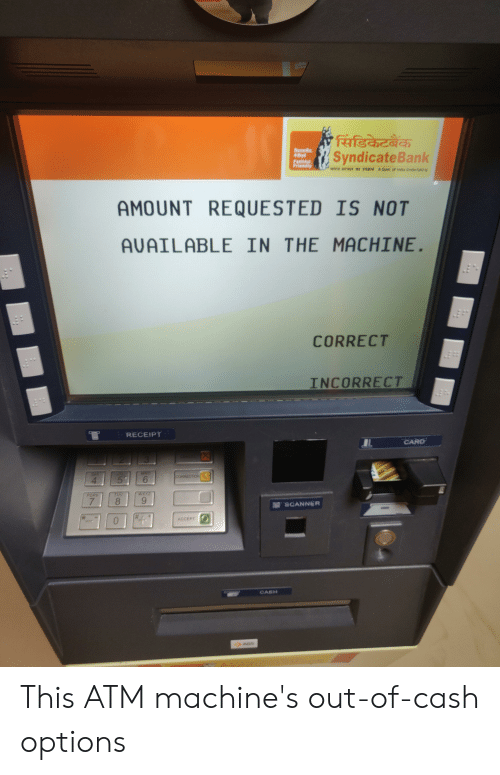 Nas, Receipt, and Atm: 'सिंडिकेटबैंक  SyndicateBank  विवनीव  FatMul  Priendly  WIDA Rw*I*I TTpR AGo of nas Undertakng  AMOUNT REQUESTED IS NOT  AVAILABLE IN THE MACHINE.  CORRECT  INCORRECT  RECEIPT  CARD  MNO  CORRECTION  4  5%  WXYZ  TDV  PORS  8  7  SCANNER  ACCEPT  CASH  >AGS This ATM machine's out-of-cash options