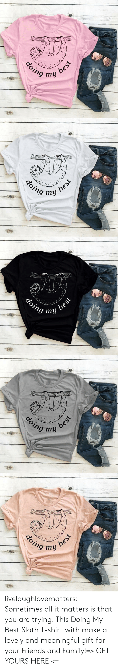 Sloth: అ  best  ту  doing   OCKs  doing my  best   eOCKs  doing  best  ту   అ  नोपी  doing  best  my  क   aoCKSTAR  doing  ny best livelaughlovematters:  Sometimes all it matters is that you are trying. This Doing My Best Sloth T-shirt with make a lovely and meaningful gift for your Friends and Family!=> GET YOURS HERE <=
