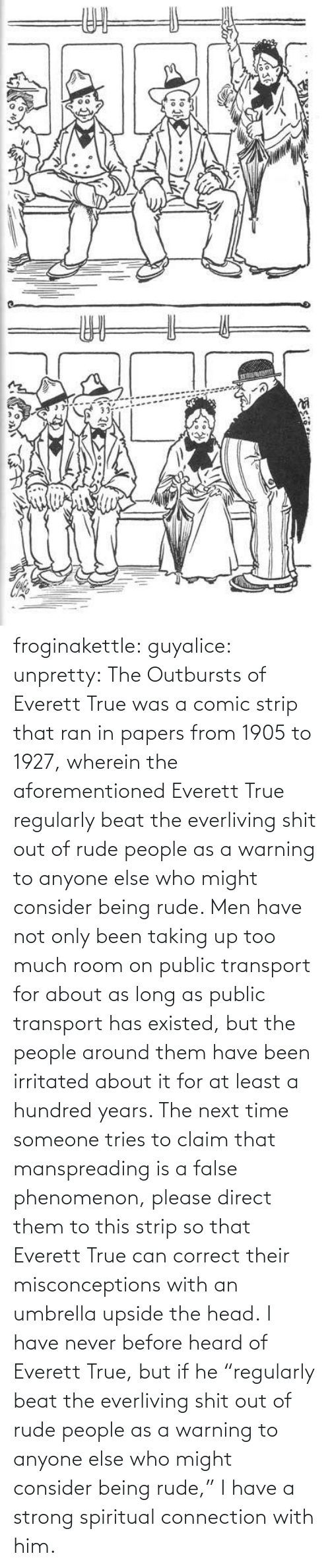 "Direct: ఇ  క froginakettle:  guyalice:  unpretty:  The Outbursts of Everett True was a comic strip that ran in papers from 1905 to 1927, wherein the aforementioned Everett True regularly beat the everliving shit out of rude people as a warning to anyone else who might consider being rude. Men have not only been taking up too much room on public transport for about as long as public transport has existed, but the people around them have been irritated about it for at least a hundred years. The next time someone tries to claim that manspreading is a false phenomenon, please direct them to this strip so that Everett True can correct their misconceptions with an umbrella upside the head.  I have never before heard of Everett True, but if he ""regularly beat the everliving shit out of rude people as a warning to anyone else who might consider being rude,"" I have a strong spiritual connection with him."