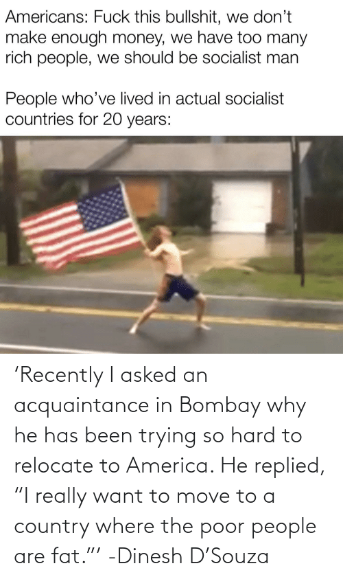 """Move To: 'Recently I asked an acquaintance in Bombay why he has been trying so hard to relocate to America. He replied, """"I really want to move to a country where the poor people are fat.""""' -Dinesh D'Souza"""