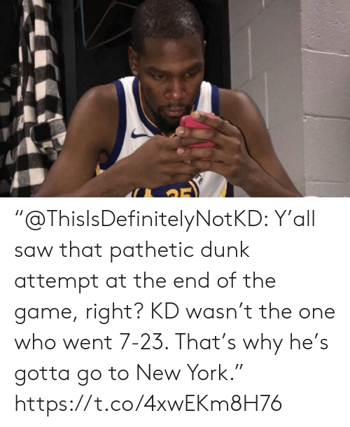 "Dunk, New York, and Saw: ""@ThisIsDefinitelyNotKD: Y'all saw that pathetic dunk attempt at the end of the game, right? KD wasn't the one who went 7-23. That's why he's gotta go to New York."" https://t.co/4xwEKm8H76"
