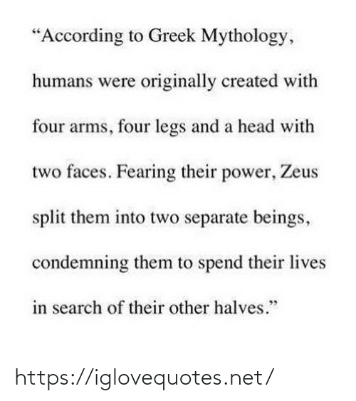 "Created: ""According to Greek Mythology,  humans were originally created with  four arms, four legs and a head with  two faces. Fearing their power, Zeus  split them into two separate beings,  condemning them to spend their lives  in search of their other halves."" https://iglovequotes.net/"