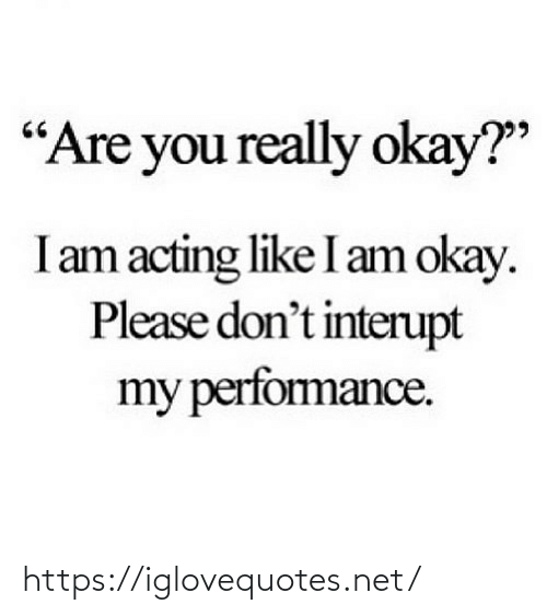 """Acting: """"Are you really okay?""""  I am acting like I am okay.  Please don't interupt  my perfomance. https://iglovequotes.net/"""