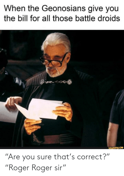 """Roger: """"Are you sure that's correct?"""" """"Roger Roger sir"""""""
