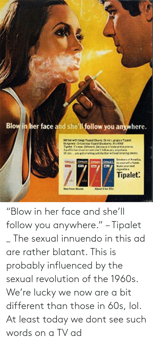 "follow: ""Blow in her face and she'll follow you anywhere."" – Tipalet _ The sexual innuendo in this ad are rather blatant. This is probably influenced by the sexual revolution of the 1960s. We're lucky we now are a bit different than those in 60s, lol. At least today we dont see such words on a TV ad"