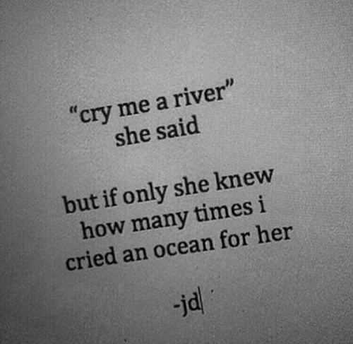 "river: ""cry me a river""  she said  but if only she knew  how many times i  cried an ocean for her  jd"