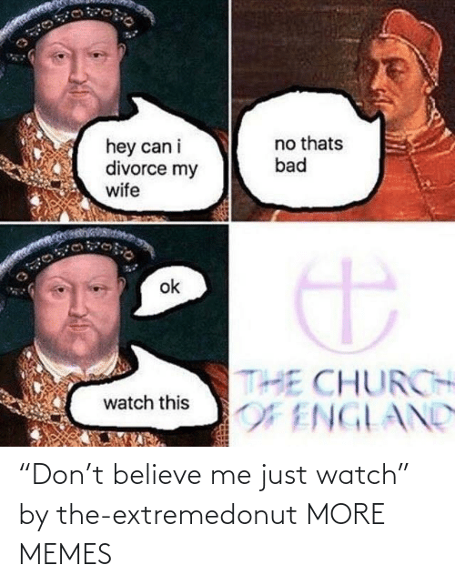 "Believe Me: ""Don't believe me just watch"" by the-extremedonut MORE MEMES"