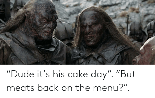 """meats: """"Dude it's his cake day"""". """"But meats back on the menu?""""."""