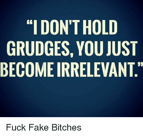 """Memes, 🤖, and Grudge: """"I DONT HOLD  GRUDGES, YOU JUST  BECOME IRRELEVANT.""""  TT  DUA  OU  HOL  YE  NSR  DGE  NDM  """"I UO  RC  GE Fuck Fake Bitches"""