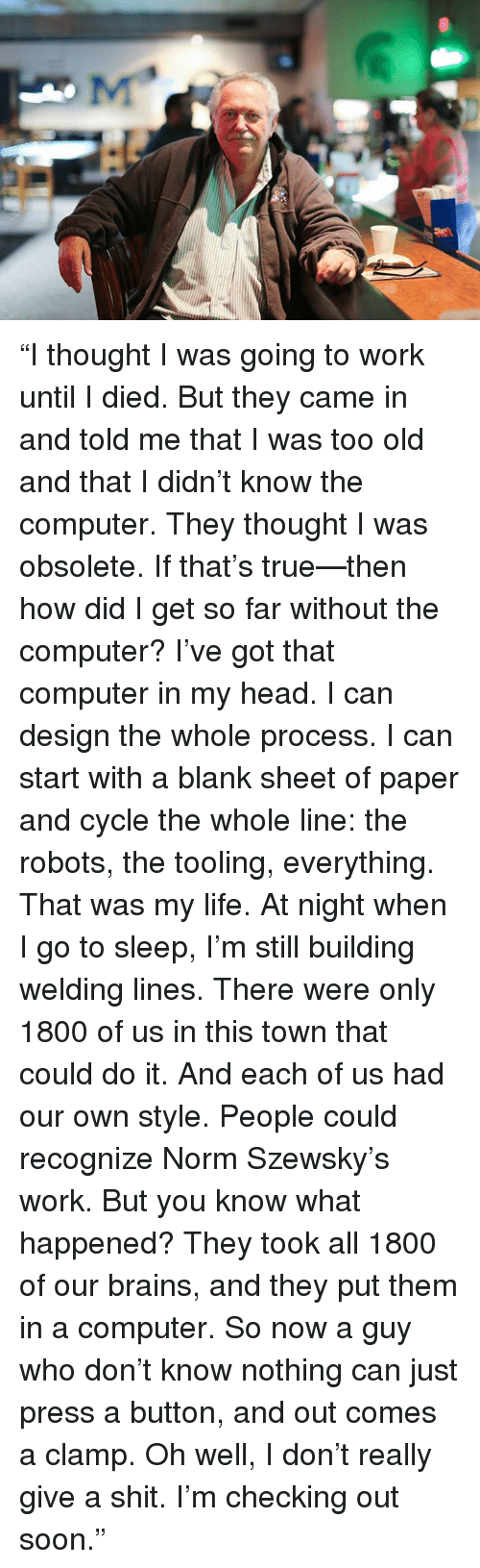 """Pressing A Button: """"I thought I was going to work until I died.  But they came in and told me that I was too old and that I didn't know the computer.  They thought I was obsolete.  If that's true—then how did I get so far without the computer?  I've got that computer in my head.  I can design the whole process.  I can start with a blank sheet of paper and cycle the whole line: the robots, the tooling, everything.  That was my life.  At night when I go to sleep, I'm still building welding lines.  There were only 1800 of us in this town that could do it.   And each of us had our own style.  People could recognize Norm Szewsky's work.  But you know what happened?  They took all 1800 of our brains, and they put them in a computer.  So now a guy who don't know nothing can just press a button, and out comes a clamp.  Oh well, I don't really give a shit.  I'm checking out soon."""""""