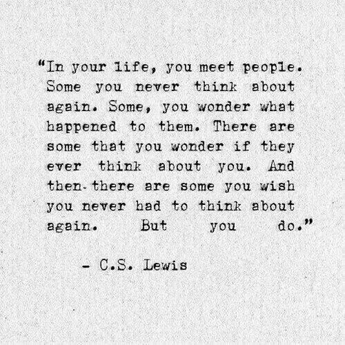 """Life, C. S. Lewis, and Never: """"In your life, you meet people.  Some you never think about  again. Some, you wonder what  happened to them. There are  some that you wonder if they  ever think about you. And  then there are some you wish  you never had to think about  again.  09  But  you  do.  C. S. Lewis"""