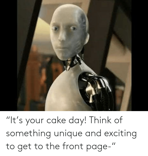 """exciting: """"It's your cake day! Think of something unique and exciting to get to the front page-"""""""