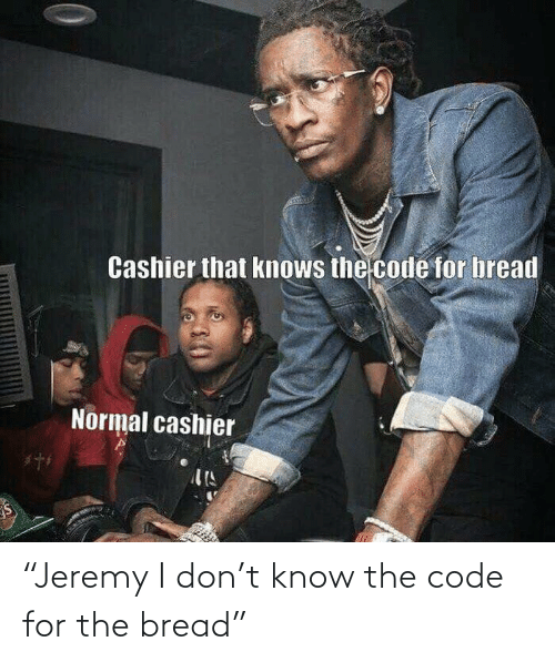 """bread: """"Jeremy I don't know the code for the bread"""""""