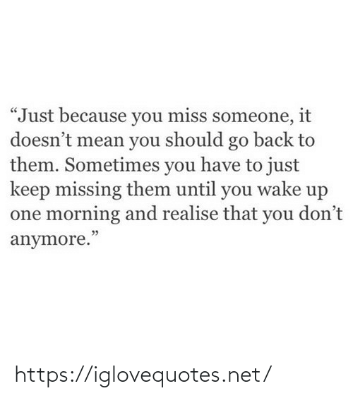 "miss: ""Just because you miss someone, it  doesn't mean you should go back to  them. Sometimes you have to just  keep missing them until you wake up  one morning and realise that you don't  anymore."" https://iglovequotes.net/"