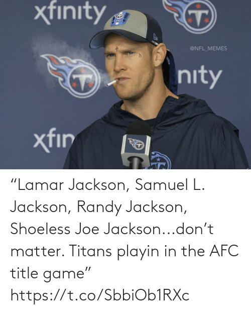 "jackson: ""Lamar Jackson, Samuel L. Jackson, Randy Jackson, Shoeless Joe Jackson...don't matter. Titans playin in the AFC title game"" https://t.co/SbbiOb1RXc"